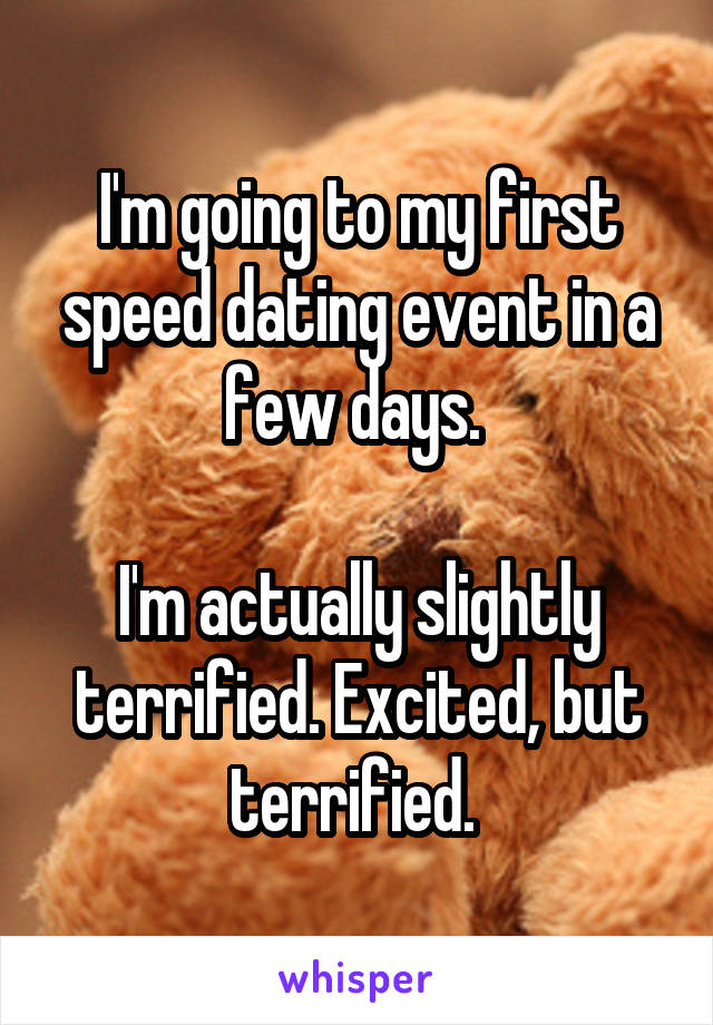 I'm going to my first speed dating event in a few days.   I'm actually slightly terrified. Excited, but terrified.
