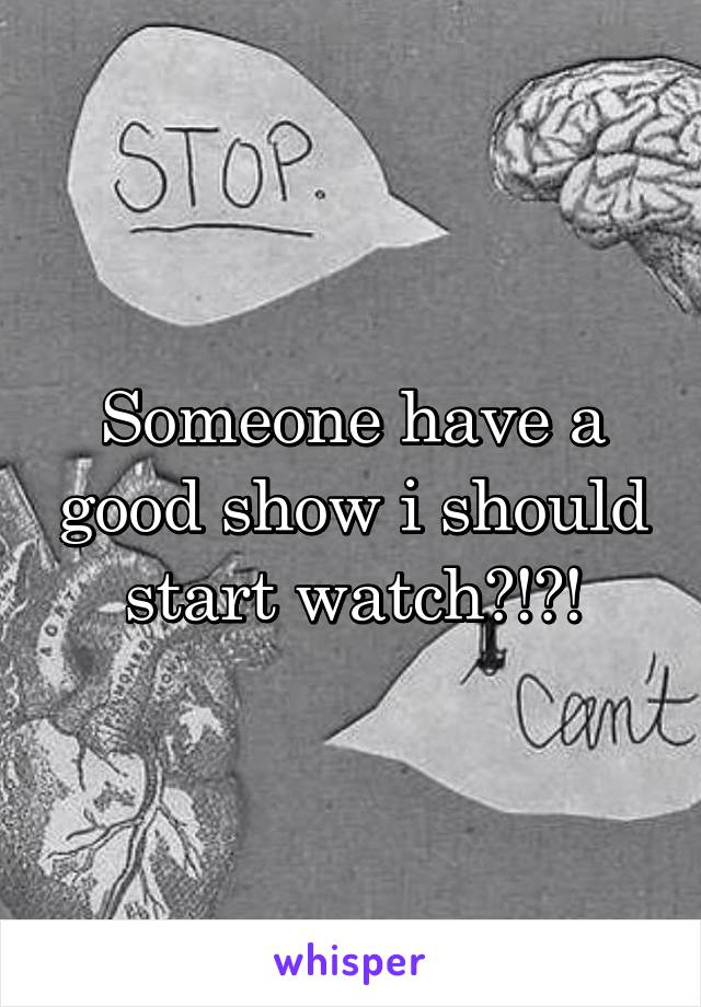Someone have a good show i should start watch?!?!