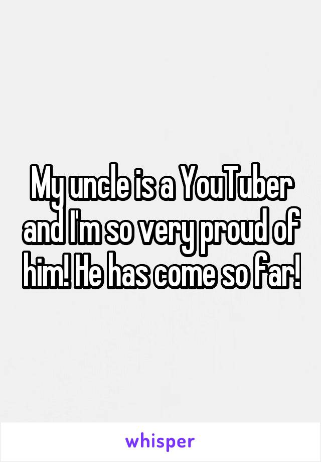 My uncle is a YouTuber and I'm so very proud of him! He has come so far!