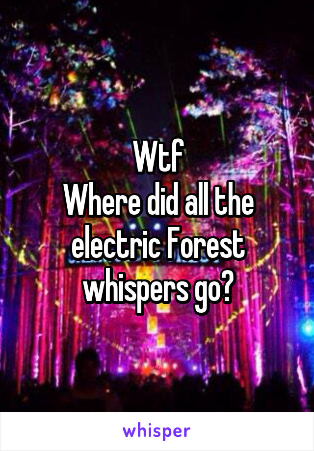 Wtf Where did all the electric Forest whispers go?