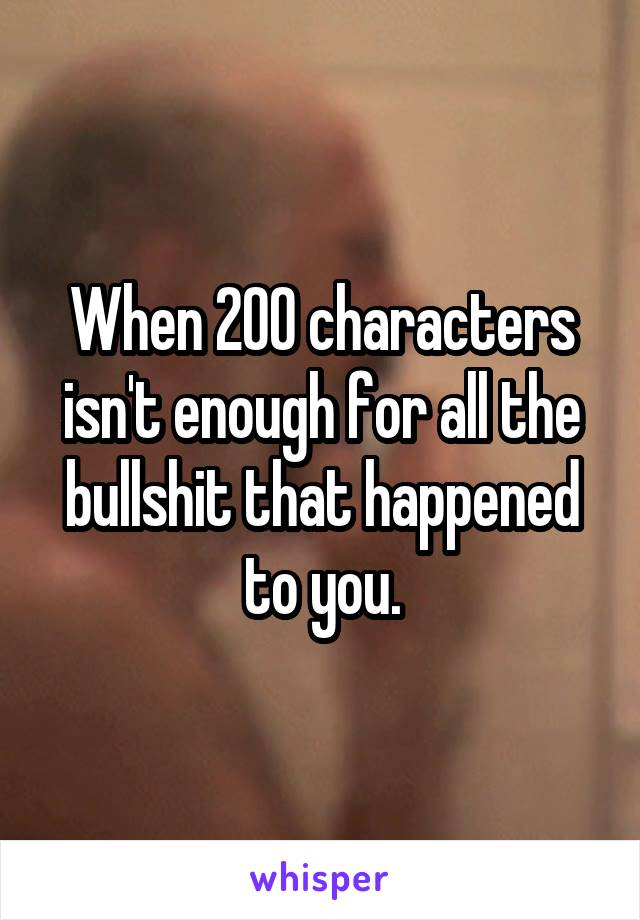 When 200 characters isn't enough for all the bullshit that happened to you.