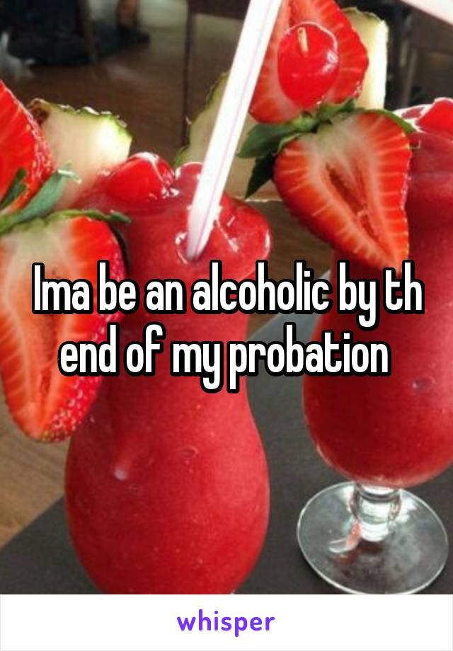 Ima be an alcoholic by th end of my probation