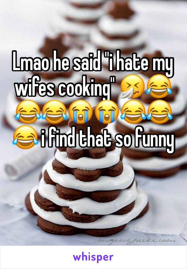 """Lmao he said """"i hate my wifes cooking"""" 🤧😂😂😂😭😭😂😂😂 i find that so funny"""