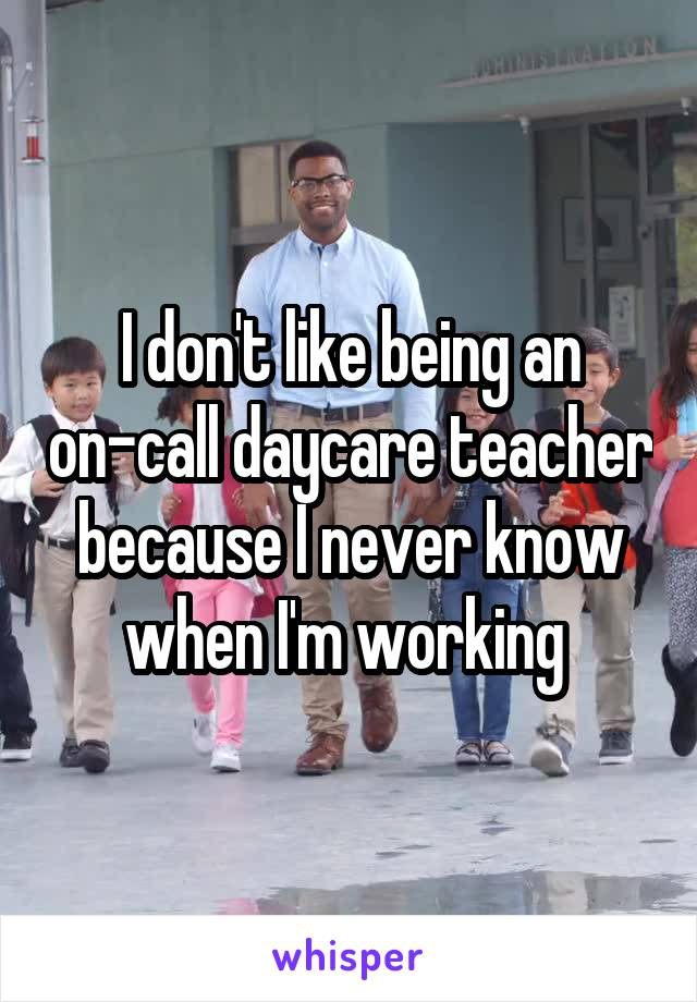 I don't like being an on-call daycare teacher because I never know when I'm working
