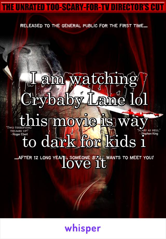 I am watching Crybaby Lane lol this movie is way to dark for kids i love it