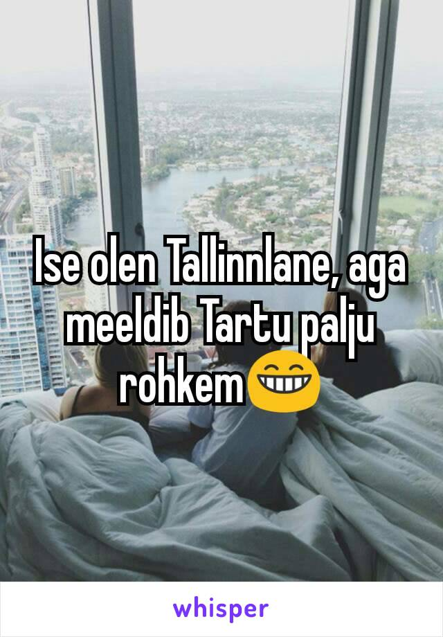 Ise olen Tallinnlane, aga meeldib Tartu palju rohkem😁