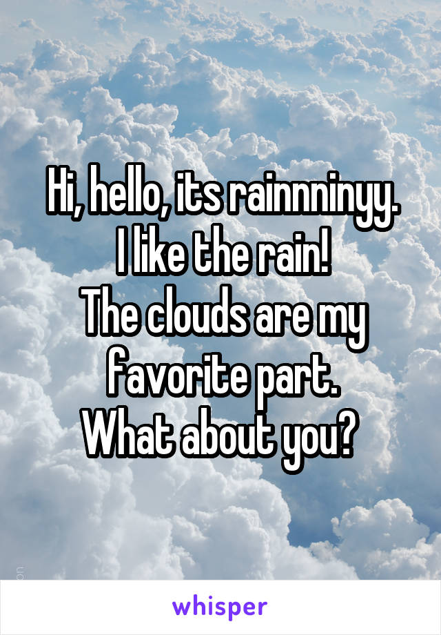 Hi, hello, its rainnninyy. I like the rain! The clouds are my favorite part. What about you?