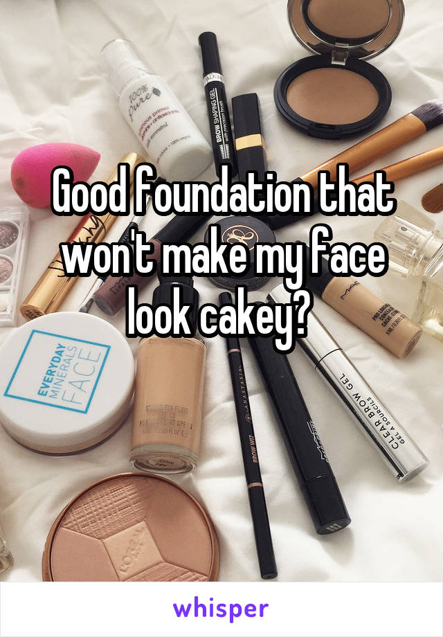 Good foundation that won't make my face look cakey?