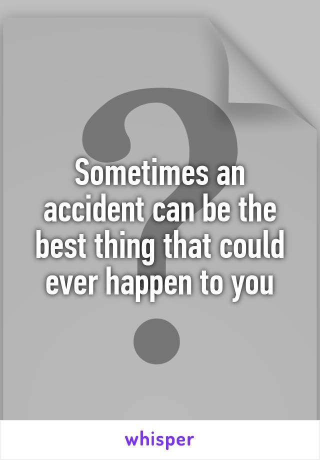Sometimes an accident can be the best thing that could ever happen to you