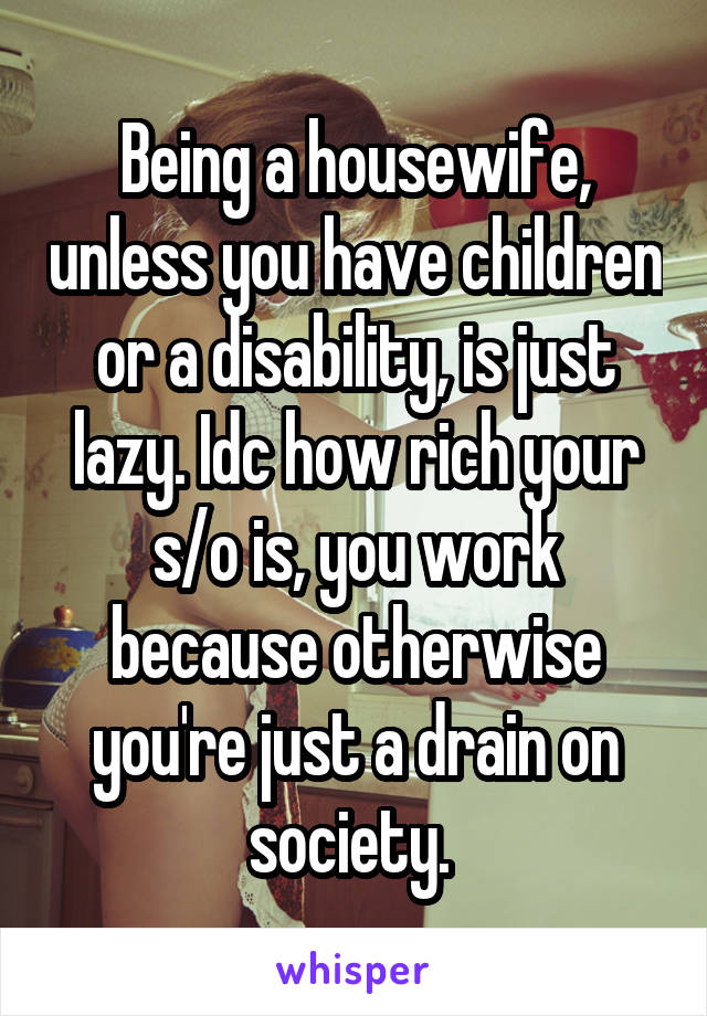 Being a housewife, unless you have children or a disability, is just lazy. Idc how rich your s/o is, you work because otherwise you're just a drain on society.