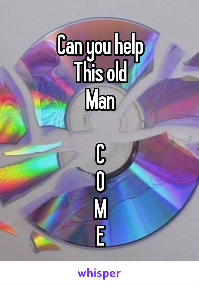 Can you help This old Man  C O M E