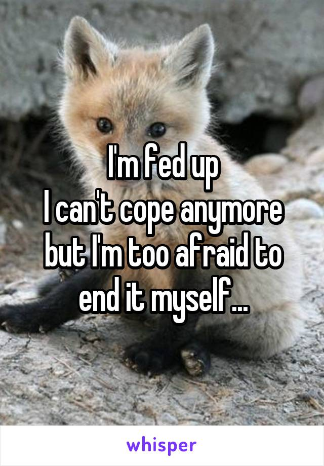 I'm fed up I can't cope anymore but I'm too afraid to end it myself...