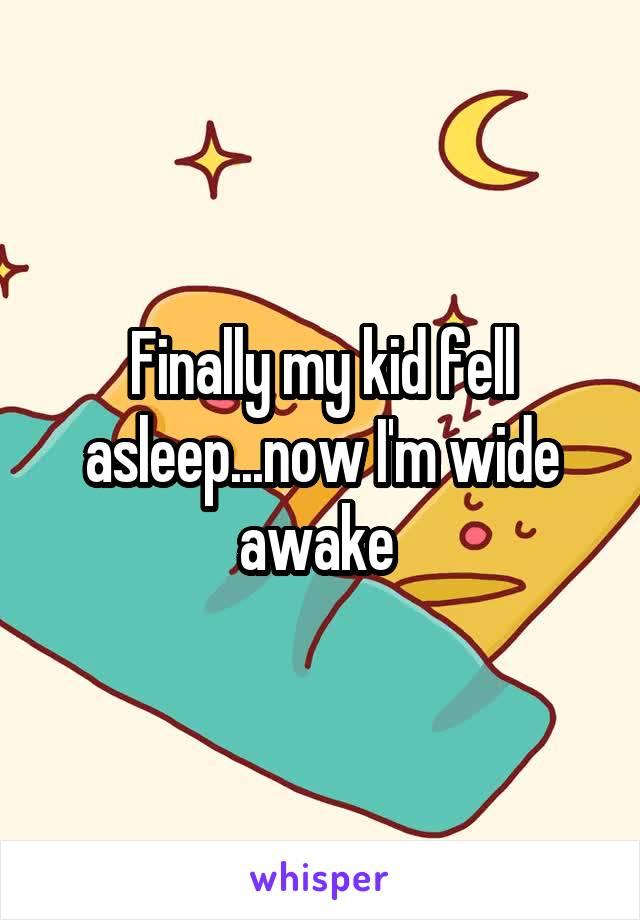Finally my kid fell asleep...now I'm wide awake