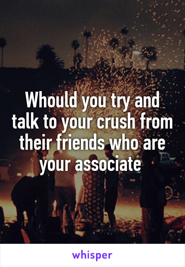 Whould you try and talk to your crush from their friends who are your associate