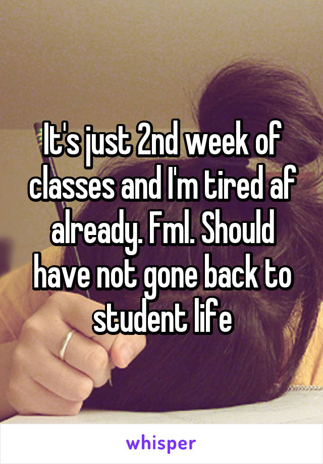 It's just 2nd week of classes and I'm tired af already. Fml. Should have not gone back to student life