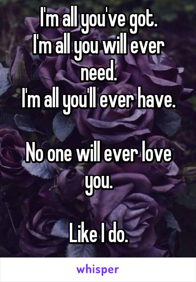 I'm all you've got. I'm all you will ever need. I'm all you'll ever have.  No one will ever love you.  Like I do.