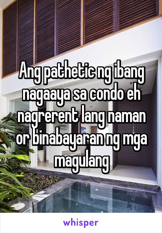 Ang pathetic ng ibang nagaaya sa condo eh nagrerent lang naman or binabayaran ng mga magulang