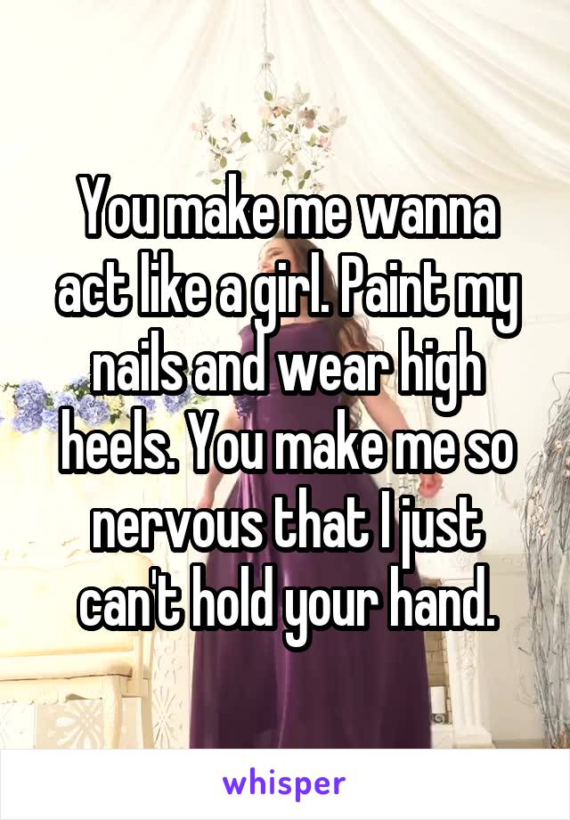 You make me wanna act like a girl. Paint my nails and wear high heels. You make me so nervous that I just can't hold your hand.