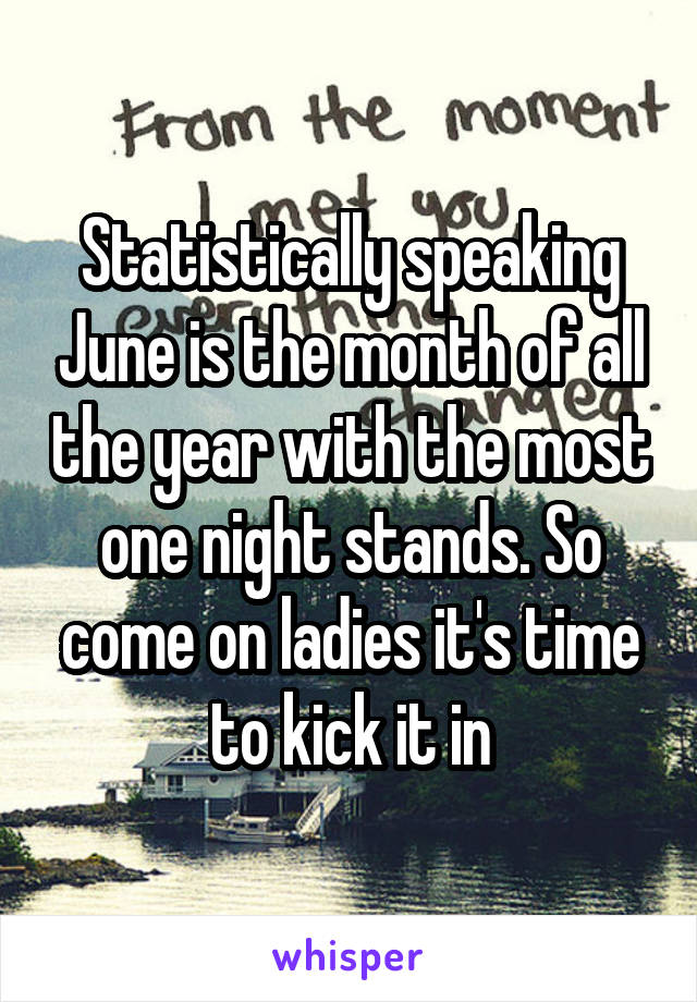 Statistically speaking June is the month of all the year with the most one night stands. So come on ladies it's time to kick it in