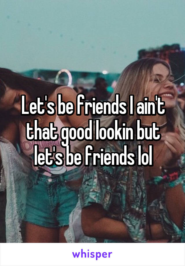 Let's be friends I ain't that good lookin but let's be friends lol