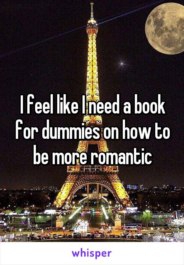 I feel like I need a book for dummies on how to be more romantic