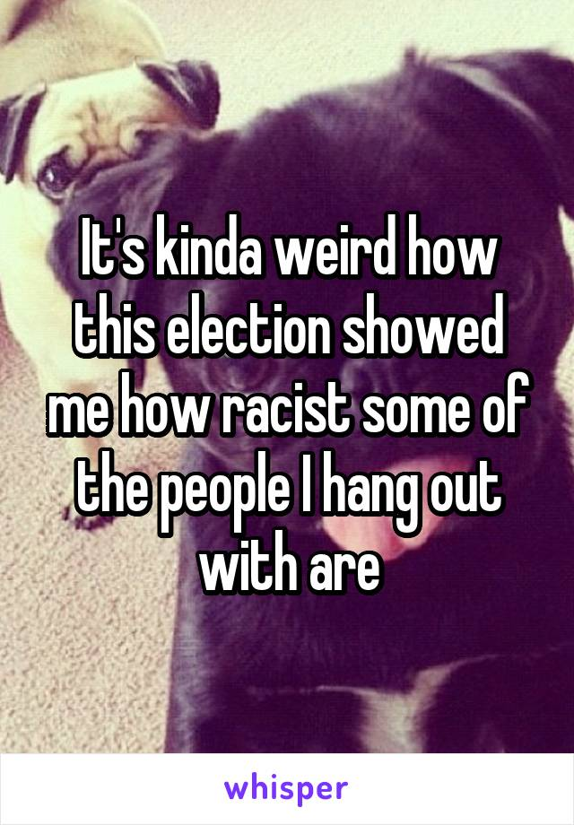 It's kinda weird how this election showed me how racist some of the people I hang out with are