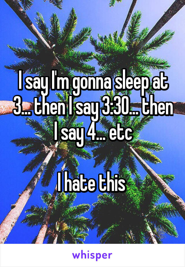 I say I'm gonna sleep at 3... then I say 3:30... then I say 4... etc  I hate this