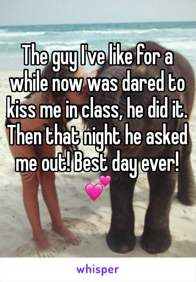 The guy I've like for a while now was dared to kiss me in class, he did it. Then that night he asked me out! Best day ever! 💕