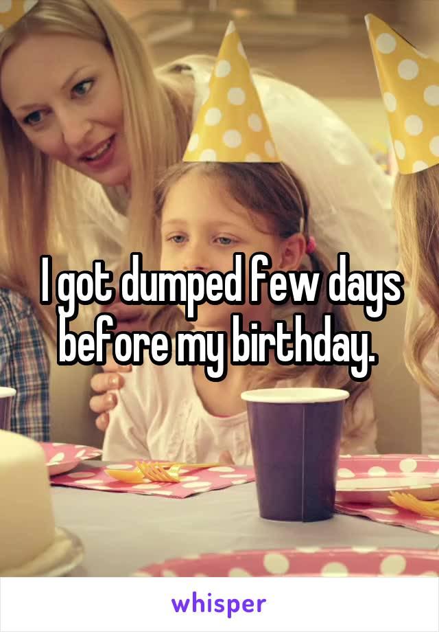 I got dumped few days before my birthday.