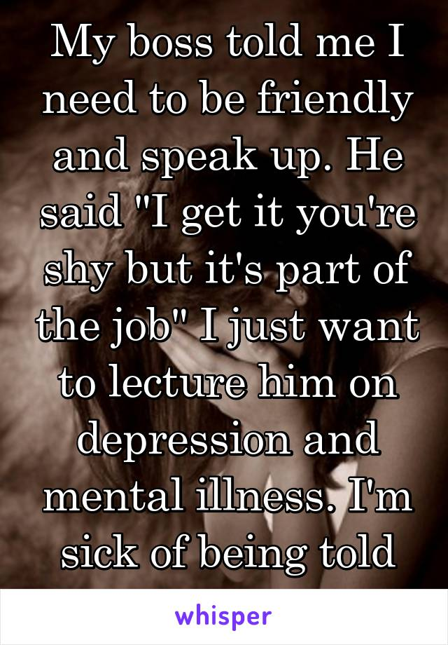 """My boss told me I need to be friendly and speak up. He said """"I get it you're shy but it's part of the job"""" I just want to lecture him on depression and mental illness. I'm sick of being told this."""