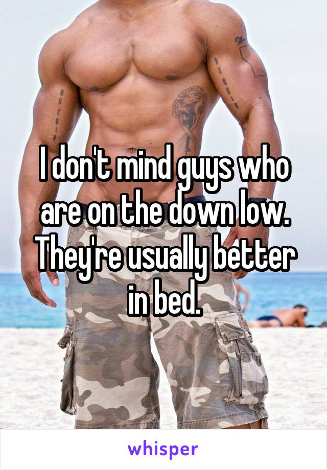 I don't mind guys who are on the down low. They're usually better in bed.