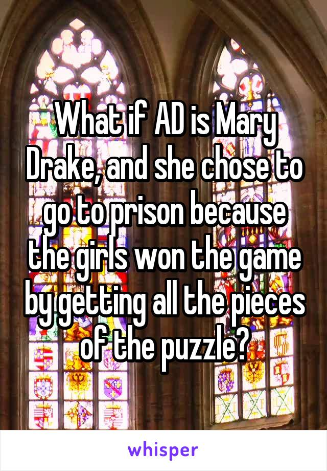 What if AD is Mary Drake, and she chose to go to prison because the girls won the game by getting all the pieces of the puzzle?