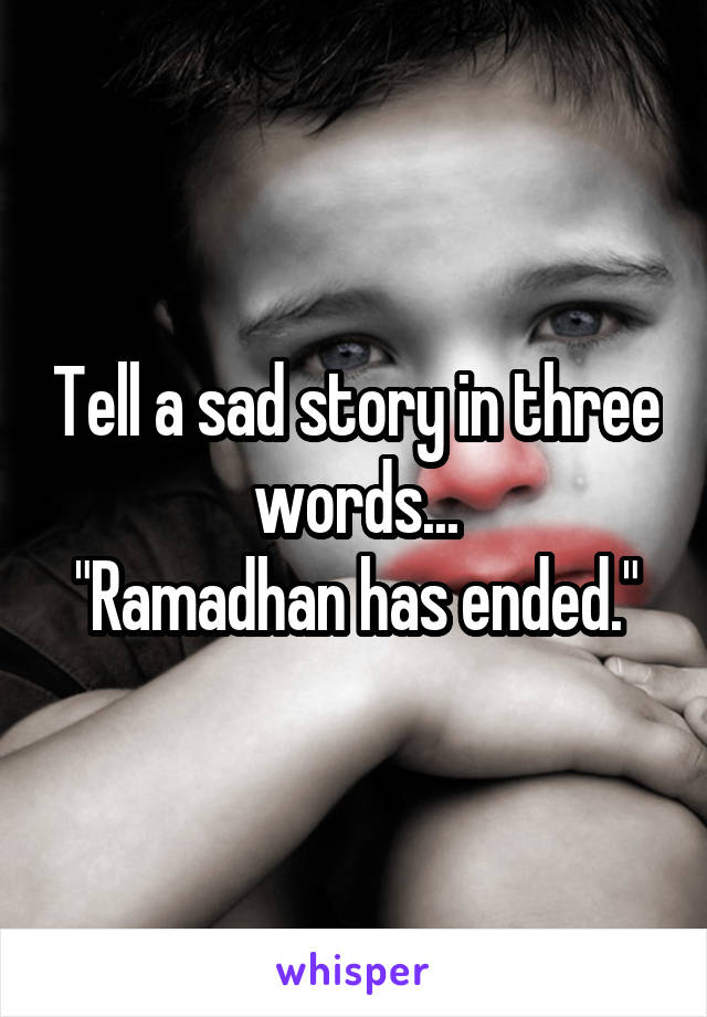 "Tell a sad story in three words... ""Ramadhan has ended."""