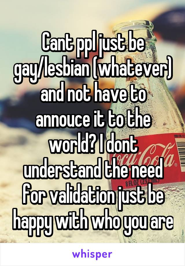 Cant ppl just be gay/lesbian (whatever) and not have to annouce it to the world? I dont understand the need for validation just be happy with who you are