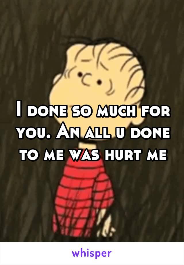 I done so much for you. An all u done to me was hurt me