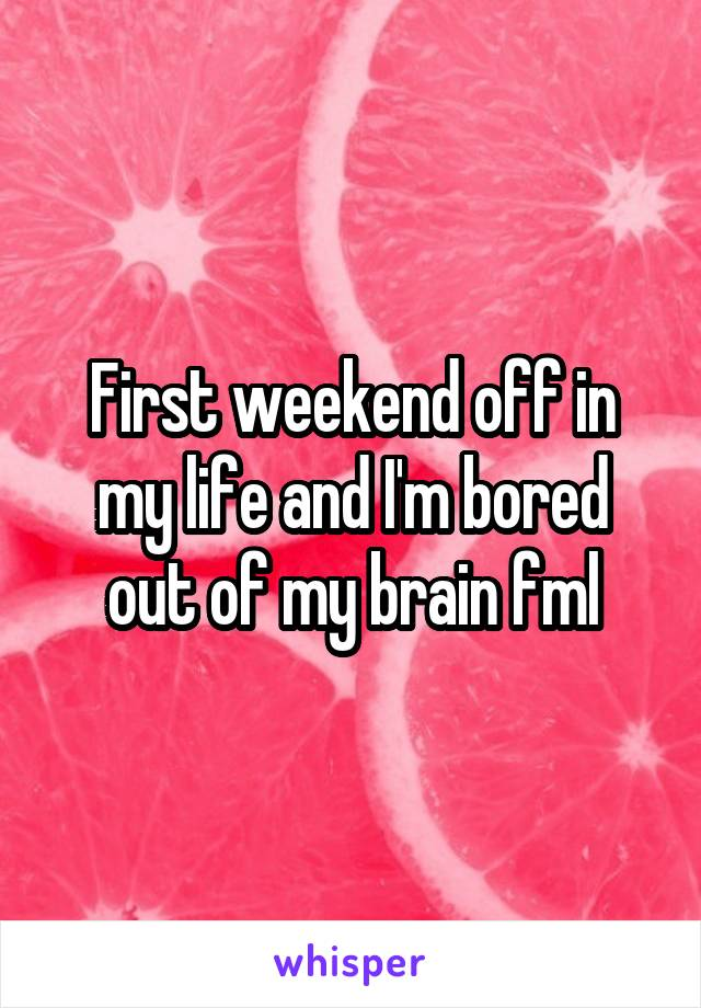 First weekend off in my life and I'm bored out of my brain fml