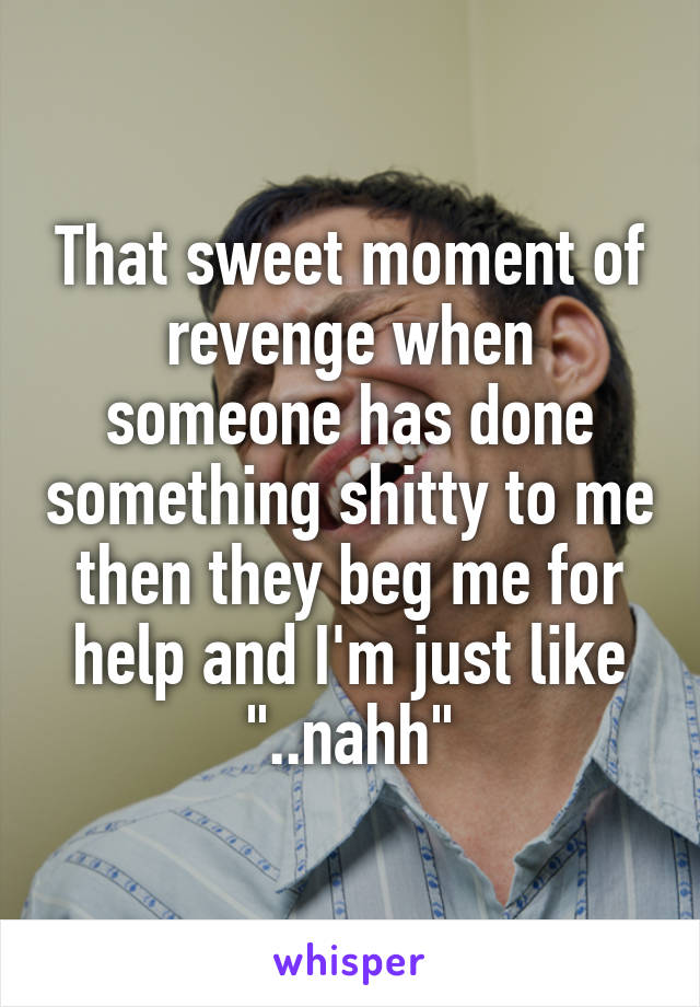"""That sweet moment of revenge when someone has done something shitty to me then they beg me for help and I'm just like """"..nahh"""""""