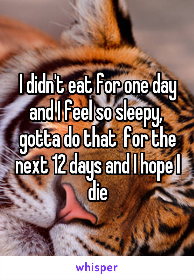I didn't eat for one day and I feel so sleepy,  gotta do that  for the next 12 days and I hope I die