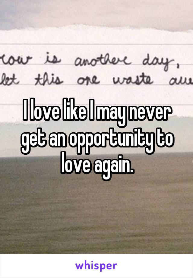 I love like I may never get an opportunity to love again.