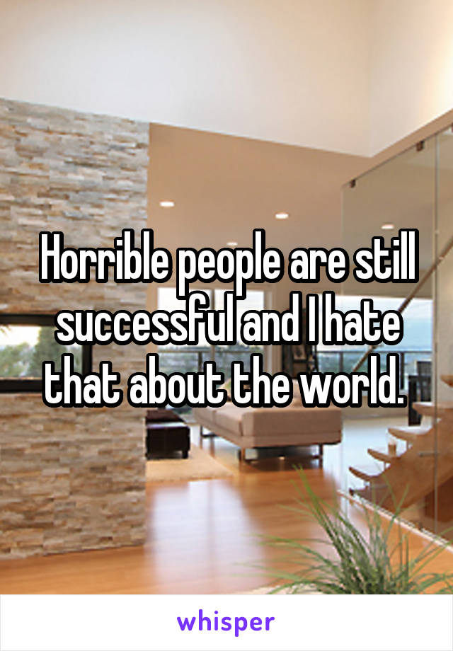 Horrible people are still successful and I hate that about the world.