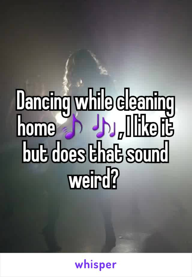 Dancing while cleaning home🎵🎶, I like it but does that sound weird?