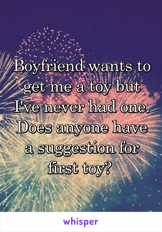 Boyfriend wants to get me a toy but I've never had one. Does anyone have a suggestion for first toy?
