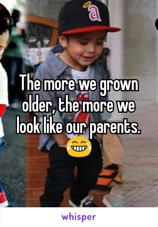 The more we grown older, the more we look like our parents. 😂