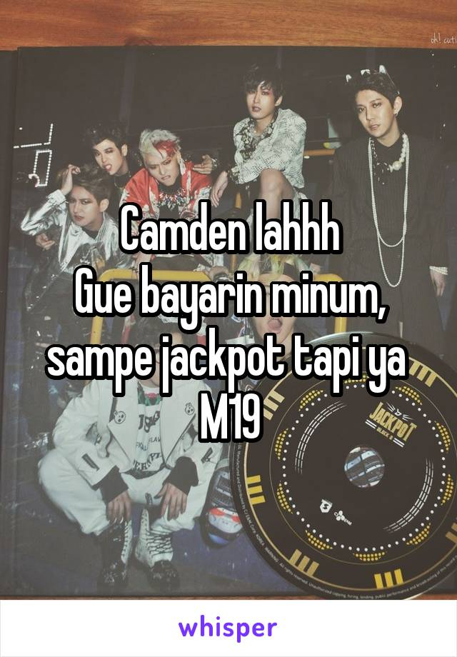 Camden lahhh Gue bayarin minum, sampe jackpot tapi ya  M19