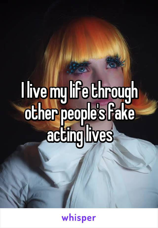 I live my life through other people's fake acting lives