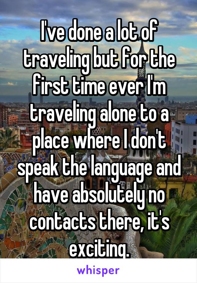 I've done a lot of traveling but for the first time ever I'm traveling alone to a place where I don't speak the language and have absolutely no contacts there, it's exciting.