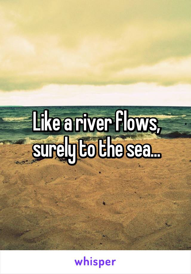 Like a river flows, surely to the sea...