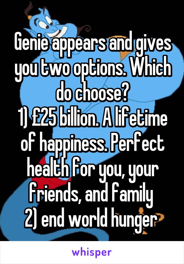 Genie appears and gives you two options. Which do choose? 1) £25 billion. A lifetime of happiness. Perfect health for you, your friends, and family  2) end world hunger