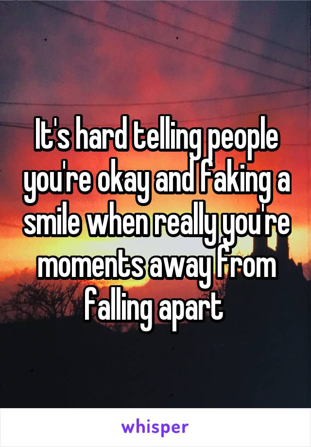 It's hard telling people you're okay and faking a smile when really you're moments away from falling apart