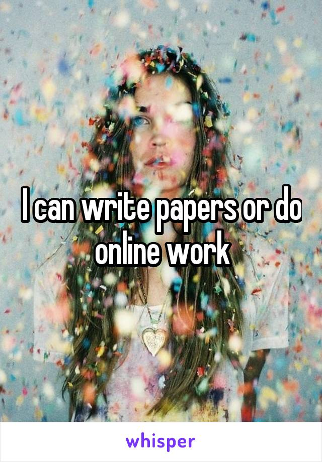 I can write papers or do online work
